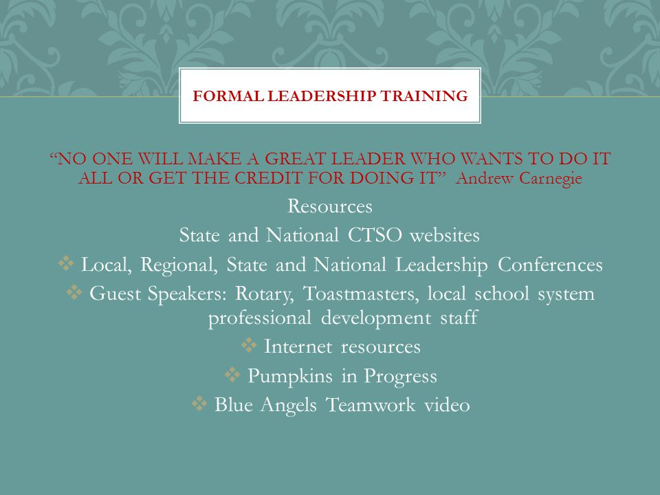 NO ONE WILL MAKE A GREAT LEADER WHO WANTS TO DO IT ALL OR GET THE CREDIT FOR DOING IT Andrew Carnegie Resources State and National CTSO websites  Local, Regional, State and National Leadership Conferences  Guest Speakers: Rotary, Toastmasters, local school system professional development staff  Internet resources  Pumpkins in Progress  Blue Angels Teamwork video FORMAL LEADERSHIP TRAINING