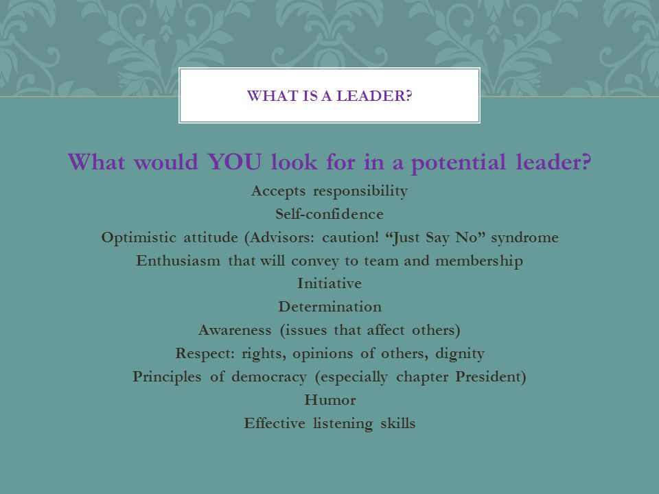 """What would YOU look for in a potential leader? Accepts responsibility Self-confidence Optimistic attitude (Advisors: caution! """"Just Say No"""" syndrome E"""