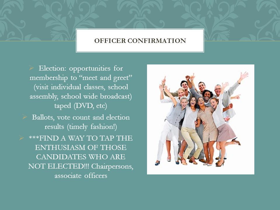  Election: opportunities for membership to meet and greet (visit individual classes, school assembly, school wide broadcast) taped (DVD, etc)  Ballots, vote count and election results (timely fashion!)  ***FIND A WAY TO TAP THE ENTHUSIASM OF THOSE CANDIDATES WHO ARE NOT ELECTED!!.