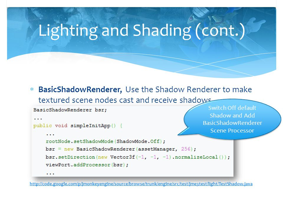  BasicShadowRenderer, Use the Shadow Renderer to make textured scene nodes cast and receive shadows. http://code.google.com/p/jmonkeyengine/source/br