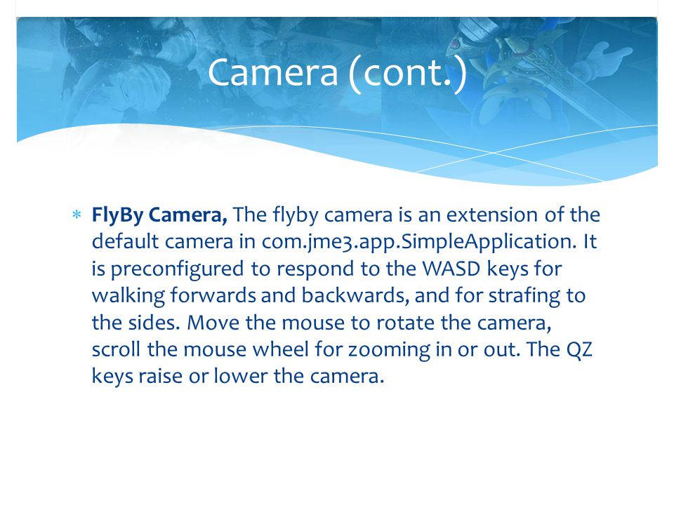  FlyBy Camera, The flyby camera is an extension of the default camera in com.jme3.app.SimpleApplication. It is preconfigured to respond to the WASD k