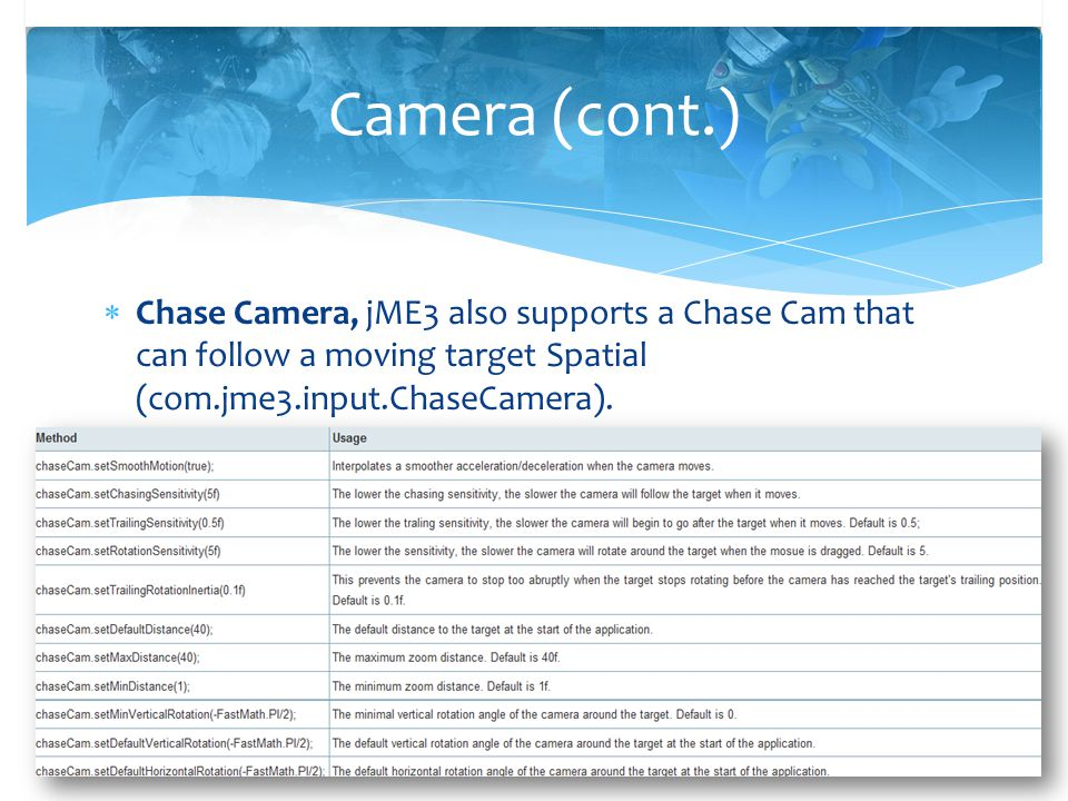  Chase Camera, jME3 also supports a Chase Cam that can follow a moving target Spatial (com.jme3.input.ChaseCamera). Camera (cont.)