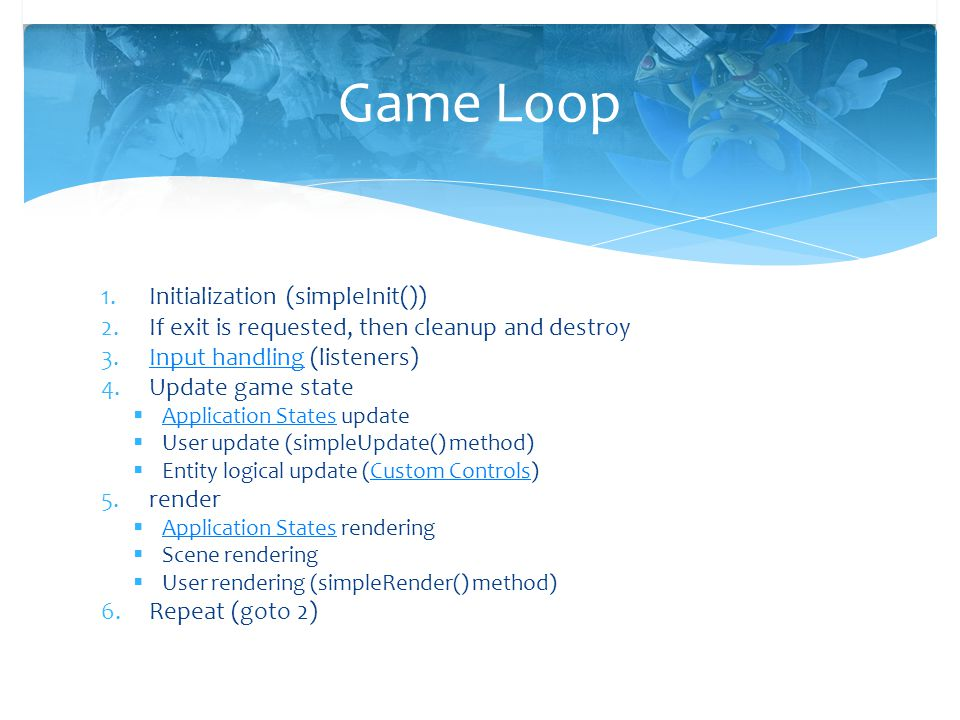 1.Initialization (simpleInit()) 2.If exit is requested, then cleanup and destroy 3.Input handling (listeners)Input handling 4.Update game state  Appl