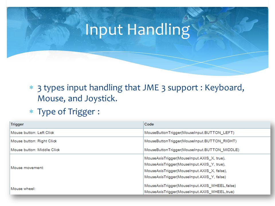  3 types input handling that JME 3 support : Keyboard, Mouse, and Joystick.  Type of Trigger : Input Handling