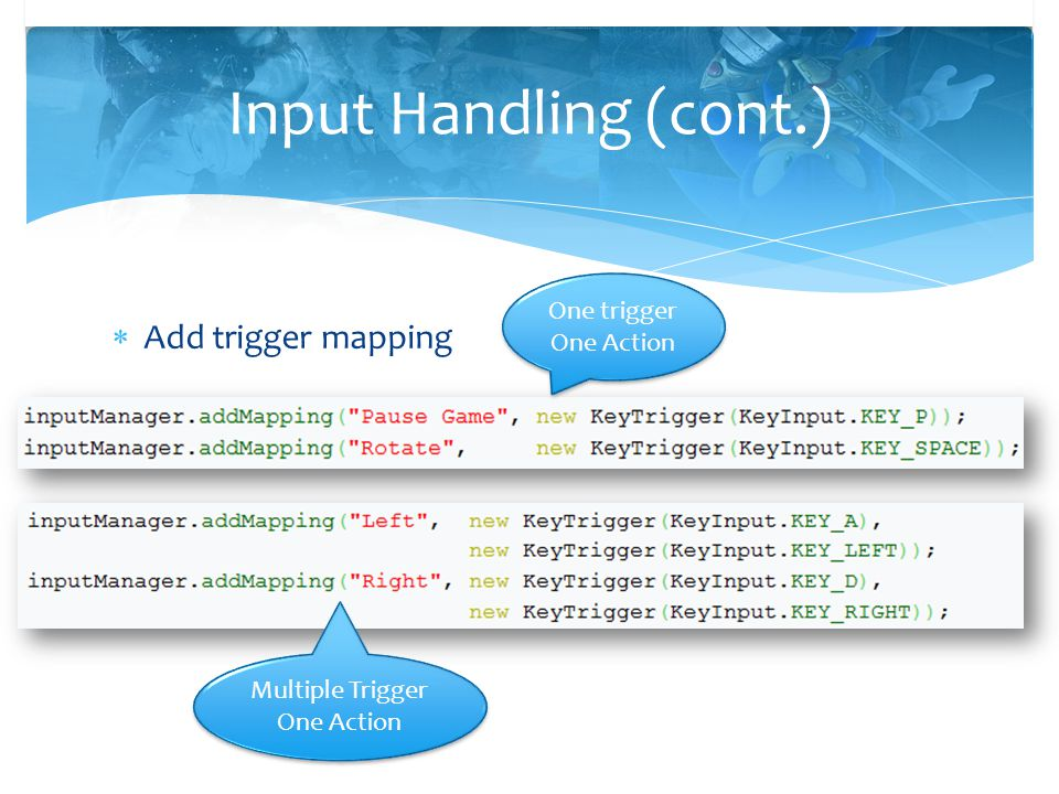  Add trigger mapping Input Handling (cont.) One trigger One Action Multiple Trigger One Action Multiple Trigger One Action