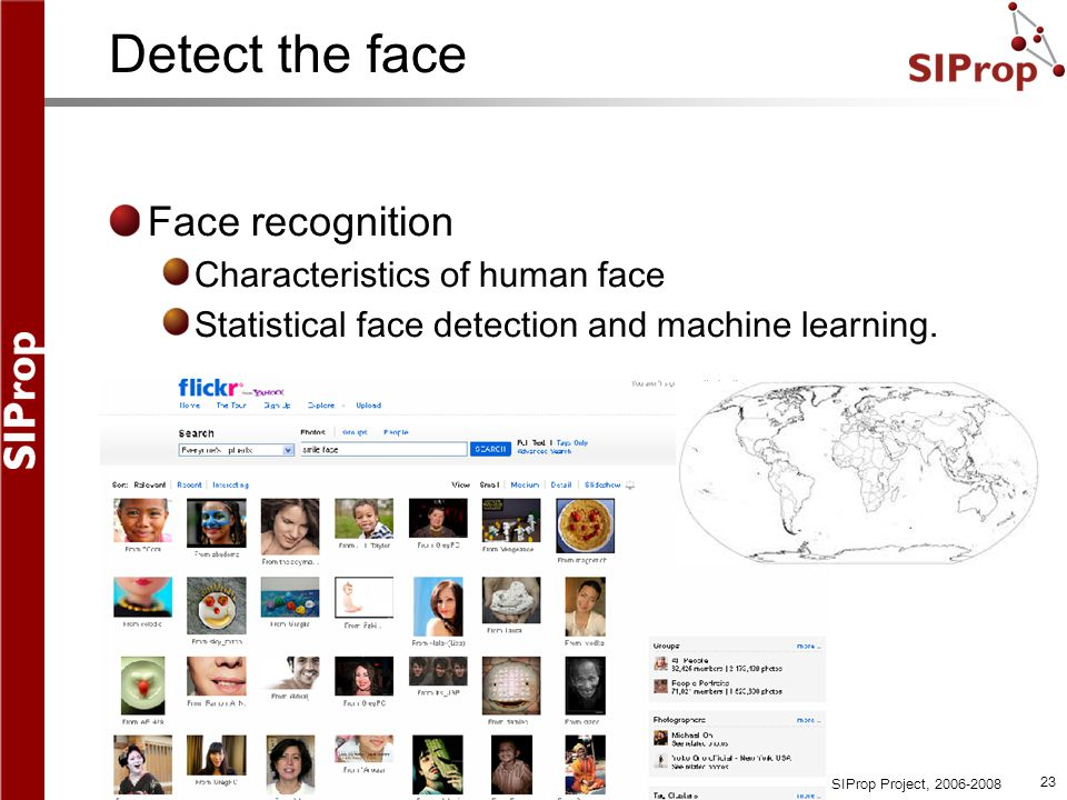 ©SIProp Project, 2006-2008 23 Detect the face Face recognition Characteristics of human face Statistical face detection and machine learning.