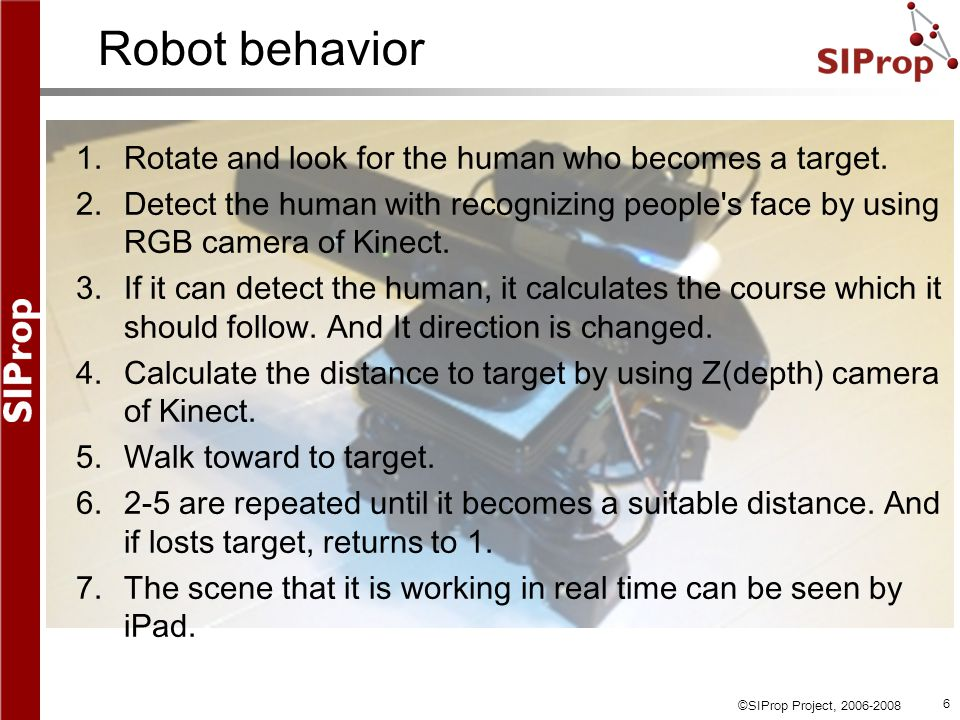 ©SIProp Project, 2006-2008 6 Robot behavior 1.Rotate and look for the human who becomes a target.