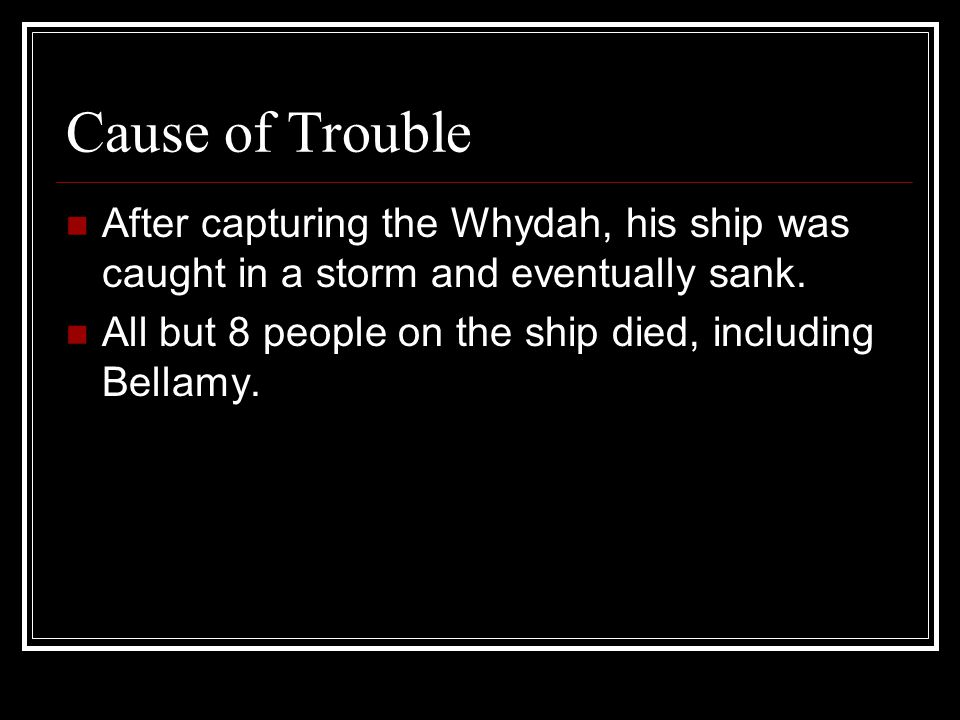 Cause of Trouble After capturing the Whydah, his ship was caught in a storm and eventually sank.