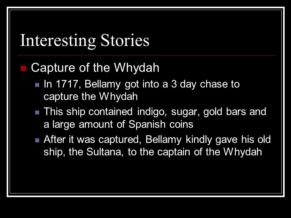 Interesting Stories Capture of the Whydah In 1717, Bellamy got into a 3 day chase to capture the Whydah This ship contained indigo, sugar, gold bars and a large amount of Spanish coins After it was captured, Bellamy kindly gave his old ship, the Sultana, to the captain of the Whydah