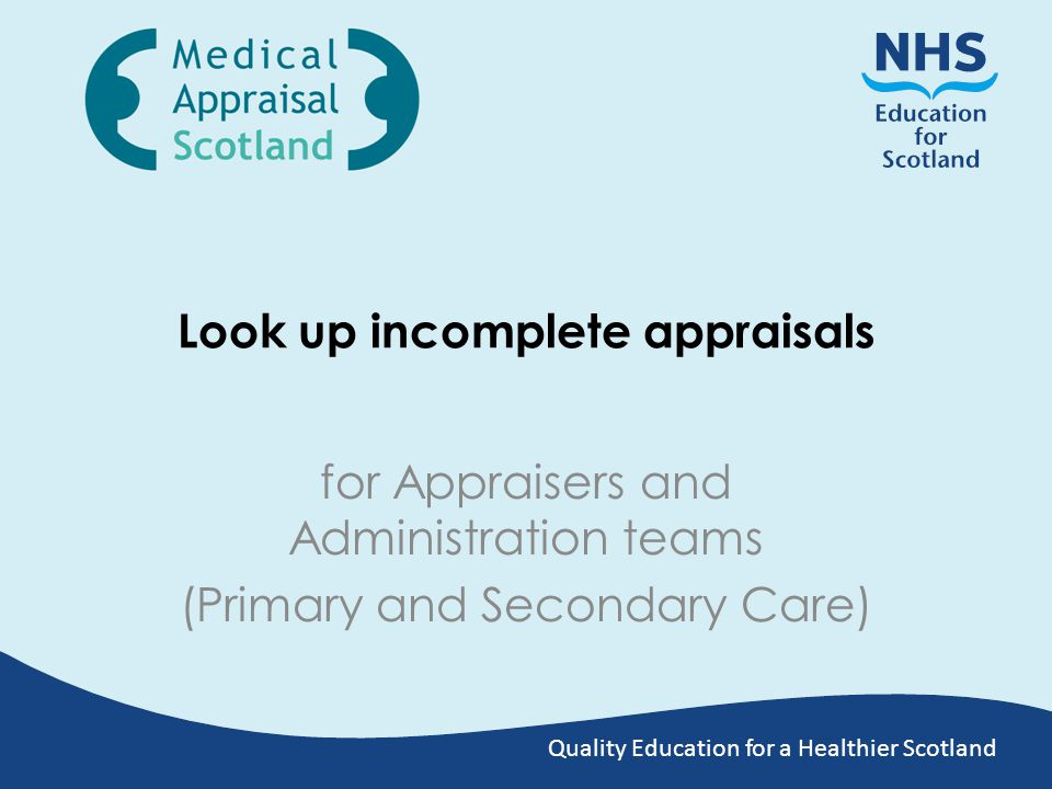 Quality Education for a Healthier Scotland Look up incomplete appraisals for Appraisers and Administration teams (Primary and Secondary Care)