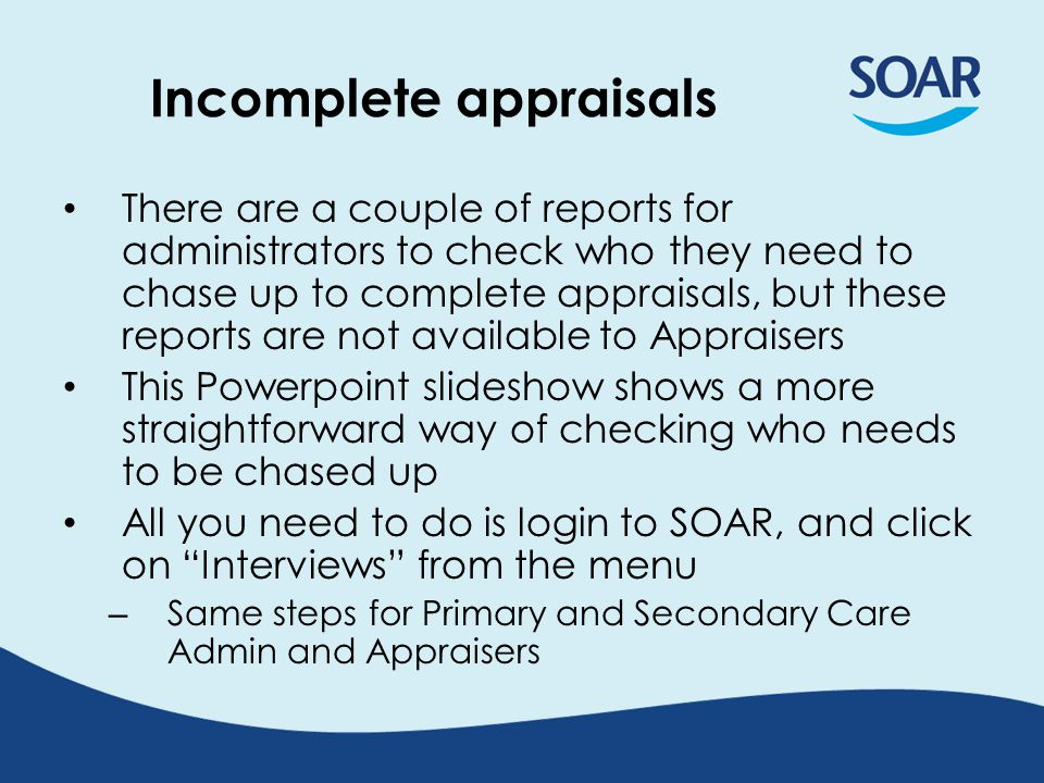 Incomplete appraisals There are a couple of reports for administrators to check who they need to chase up to complete appraisals, but these reports are not available to Appraisers This Powerpoint slideshow shows a more straightforward way of checking who needs to be chased up All you need to do is login to SOAR, and click on Interviews from the menu – Same steps for Primary and Secondary Care Admin and Appraisers