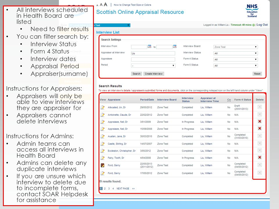 All interviews scheduled in Health Board are listed Need to filter results You can filter search by: Interview Status Form 4 Status Interview dates Appraisal Period Appraiser(surname) Instructions for Appraisers: Appraisers will only be able to view interviews they are appraiser for Appraisers cannot delete interviews Instructions for Admins: Admin teams can access all interviews in Health Board Admins can delete any duplicate interviews If you are unsure which interview to delete due to incomplete forms, contact SOAR Helpdesk for assistance