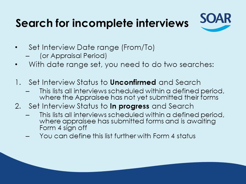 Search for incomplete interviews Set Interview Date range (From/To) – (or Appraisal Period) With date range set, you need to do two searches: 1.Set Interview Status to Unconfirmed and Search – This lists all interviews scheduled within a defined period, where the Appraisee has not yet submitted their forms 2.Set Interview Status to In progress and Search – This lists all interviews scheduled within a defined period, where appraisee has submitted forms and is awaiting Form 4 sign off – You can define this list further with Form 4 status