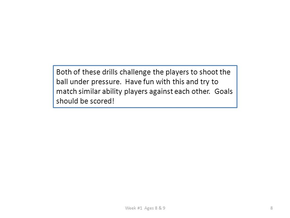 Week #1 Ages 8 & 98 Both of these drills challenge the players to shoot the ball under pressure. Have fun with this and try to match similar ability p