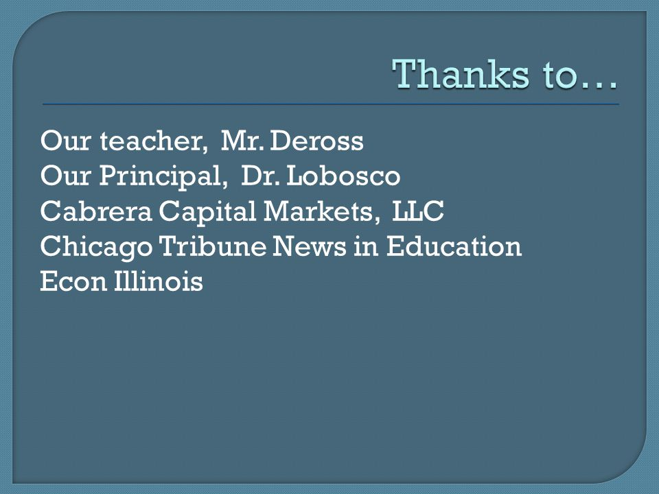 Our teacher, Mr. Deross Our Principal, Dr. Lobosco Cabrera Capital Markets, LLC Chicago Tribune News in Education Econ Illinois