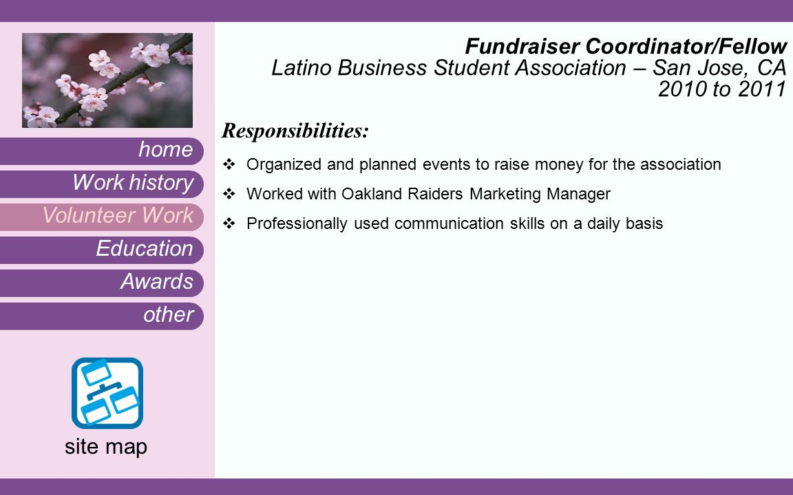Awards other Work history home site map Education Volunteer Work Fundraiser Coordinator/Fellow Latino Business Student Association – San Jose, CA 2010 to 2011 Responsibilities:  Organized and planned events to raise money for the association  Worked with Oakland Raiders Marketing Manager  Professionally used communication skills on a daily basis