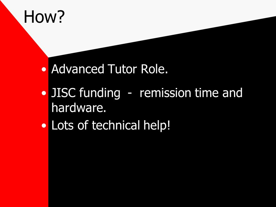 How? Advanced Tutor Role. JISC funding - remission time and hardware. Lots of technical help!