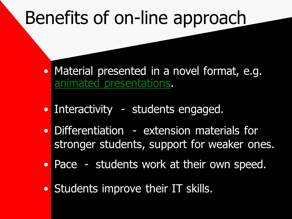 Benefits of on-line approach Material presented in a novel format, e.g. animated presentations. animated presentations Interactivity - students engage