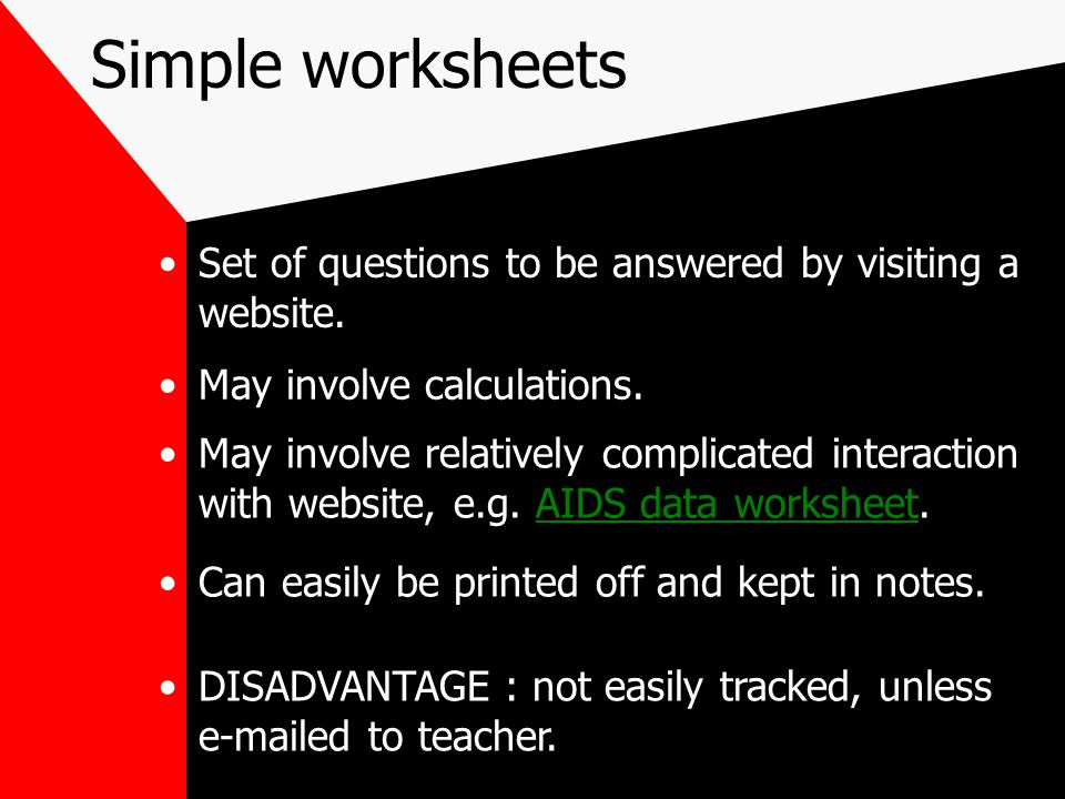 Simple worksheets Set of questions to be answered by visiting a website. May involve calculations. May involve relatively complicated interaction with