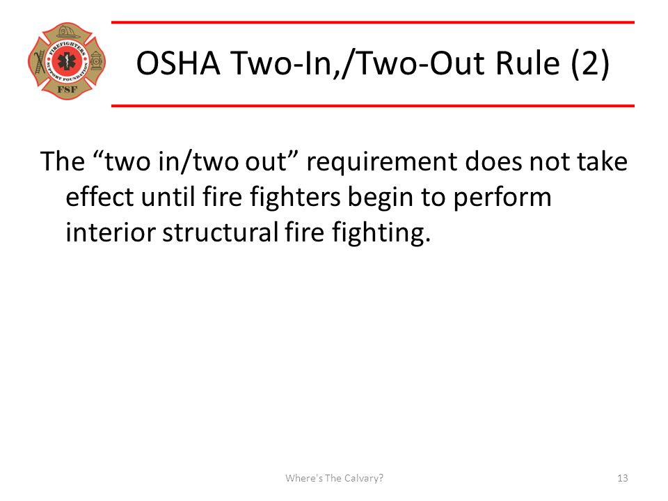 OSHA Two-In,/Two-Out Rule (2) The two in/two out requirement does not take effect until fire fighters begin to perform interior structural fire fighting.