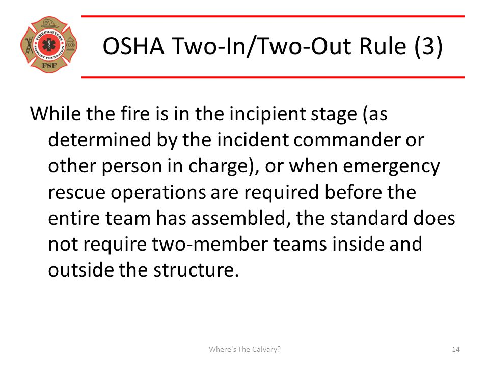 OSHA Two-In/Two-Out Rule (3) While the fire is in the incipient stage (as determined by the incident commander or other person in charge), or when emergency rescue operations are required before the entire team has assembled, the standard does not require two-member teams inside and outside the structure.
