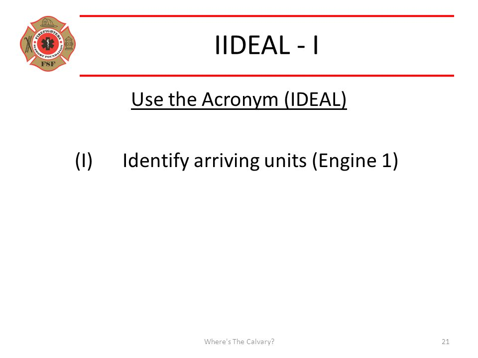 IIDEAL - I Use the Acronym (IDEAL) (I)Identify arriving units (Engine 1) Where s The Calvary 21