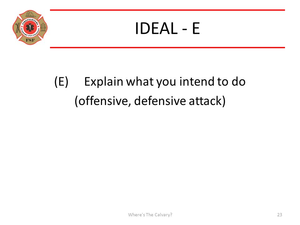 IDEAL - E (E)Explain what you intend to do (offensive, defensive attack) Where s The Calvary 23