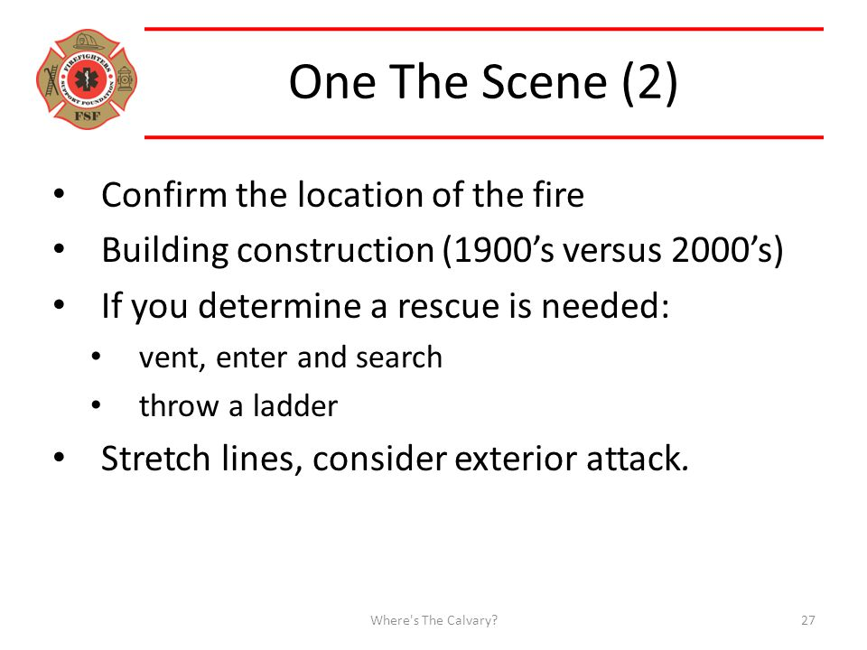One The Scene (2) Confirm the location of the fire Building construction (1900's versus 2000's) If you determine a rescue is needed: vent, enter and search throw a ladder Stretch lines, consider exterior attack.