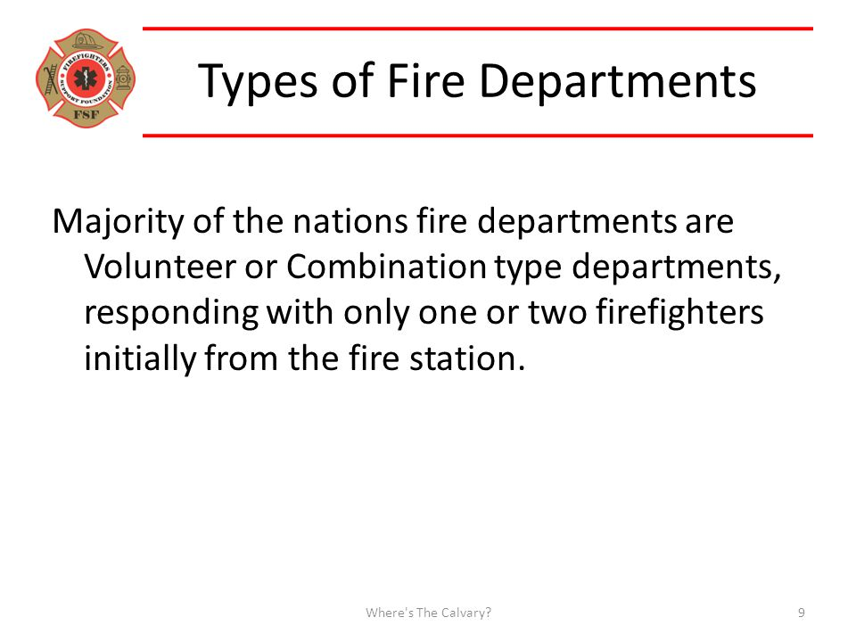 Types of Fire Departments Majority of the nations fire departments are Volunteer or Combination type departments, responding with only one or two firefighters initially from the fire station.