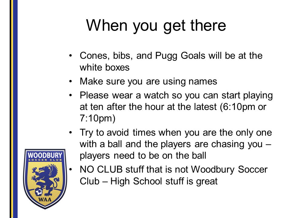 When you get there Cones, bibs, and Pugg Goals will be at the white boxes Make sure you are using names Please wear a watch so you can start playing at ten after the hour at the latest (6:10pm or 7:10pm) Try to avoid times when you are the only one with a ball and the players are chasing you – players need to be on the ball NO CLUB stuff that is not Woodbury Soccer Club – High School stuff is great