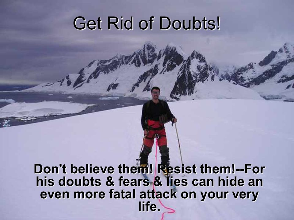 Get Rid of Doubts! Don't believe them! Resist them!--For his doubts & fears & lies can hide an even more fatal attack on your very life.