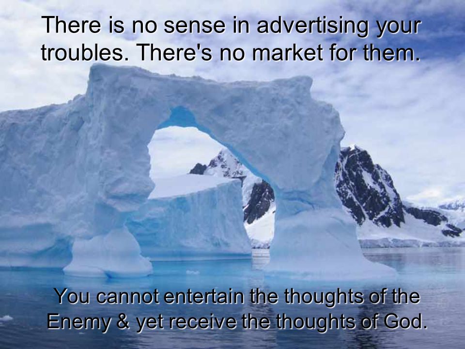 There is no sense in advertising your troubles. There's no market for them. You cannot entertain the thoughts of the Enemy & yet receive the thoughts