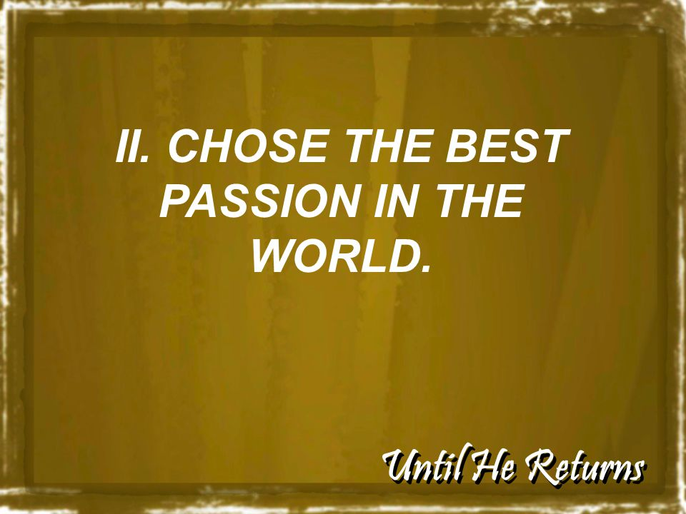 Until He Returns II. CHOSE THE BEST PASSION IN THE WORLD.
