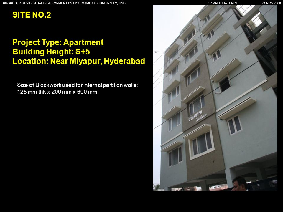 PROPOSED RESIDENTIAL DEVELOPMENT BY M/S EMAMI AT KUKATPALLY, HYD SAMPLE MATERIAL 24 NOV 2009 SITE NO.2 Project Type: Apartment Building Height: S+5 Location: Near Miyapur, Hyderabad Size of Blockwork used for internal partition walls: 125 mm thk x 200 mm x 600 mm