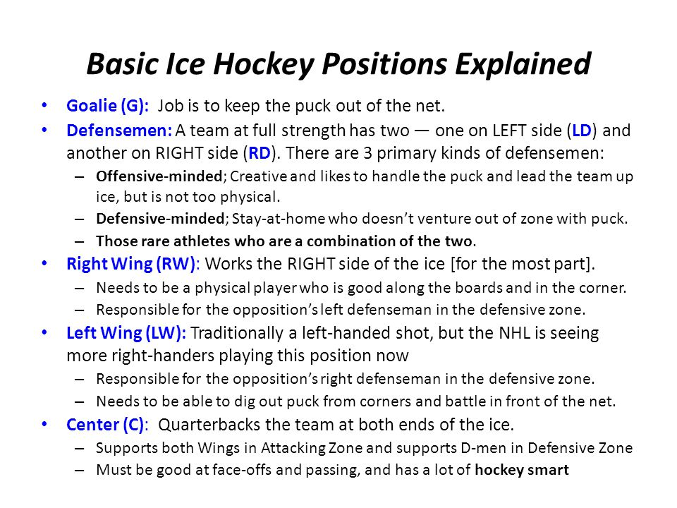 Basic Ice Hockey Positions Explained Goalie (G): Job is to keep the puck out of the net.