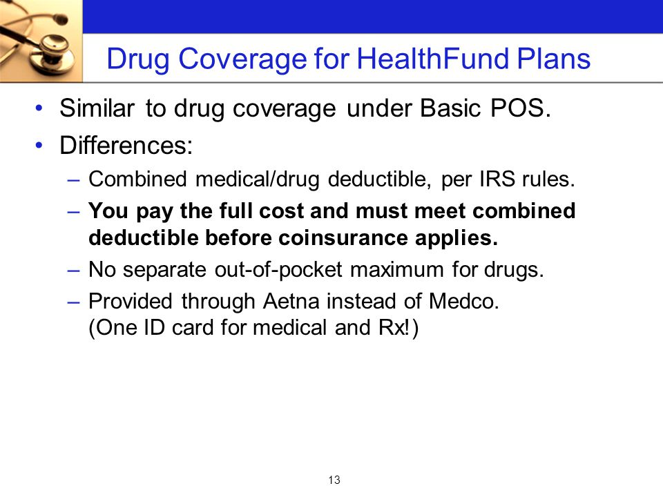 13 Drug Coverage for HealthFund Plans Similar to drug coverage under Basic POS.