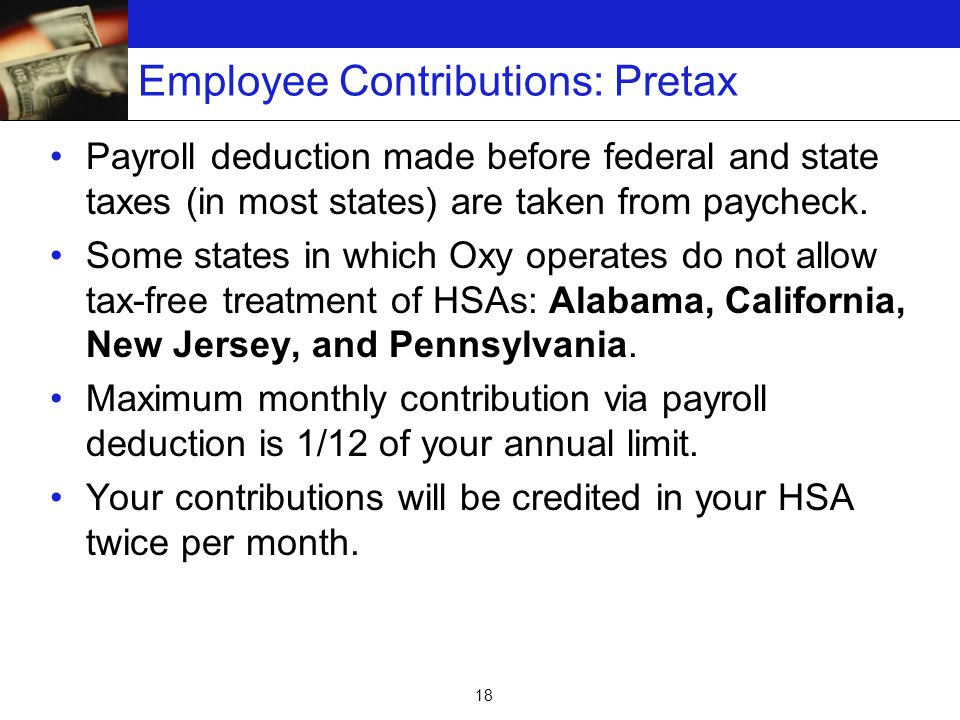 18 Employee Contributions: Pretax Payroll deduction made before federal and state taxes (in most states) are taken from paycheck.