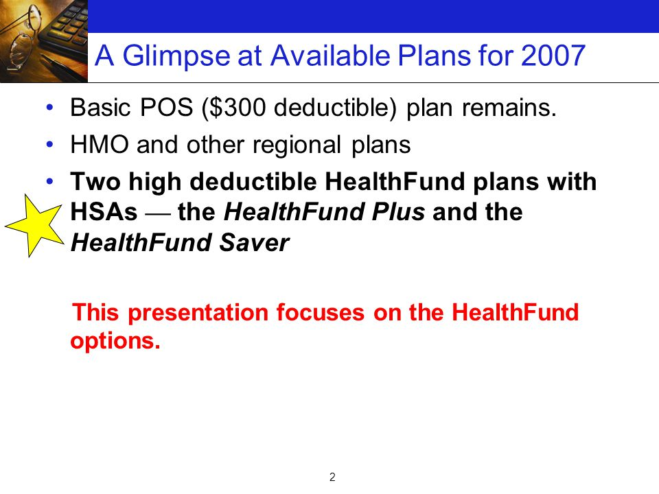 2 A Glimpse at Available Plans for 2007 Basic POS ($300 deductible) plan remains.