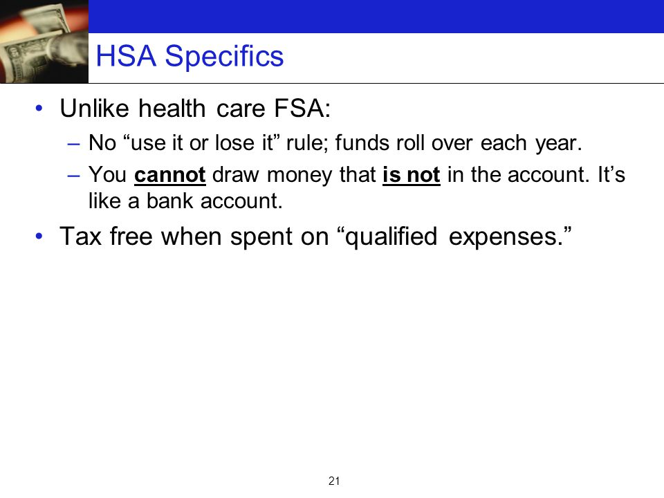 21 HSA Specifics Unlike health care FSA: –No use it or lose it rule; funds roll over each year.