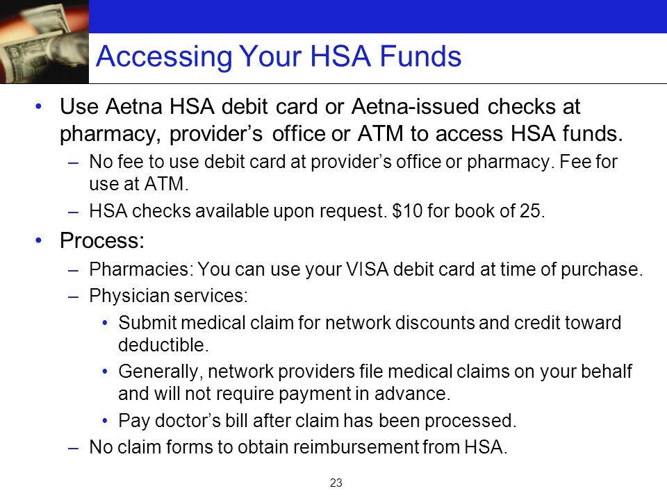 23 Accessing Your HSA Funds Use Aetna HSA debit card or Aetna-issued checks at pharmacy, provider's office or ATM to access HSA funds.