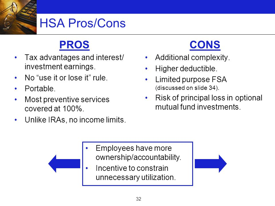 32 HSA Pros/Cons PROS Tax advantages and interest/ investment earnings.