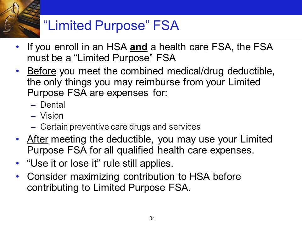 34 Limited Purpose FSA If you enroll in an HSA and a health care FSA, the FSA must be a Limited Purpose FSA Before you meet the combined medical/drug deductible, the only things you may reimburse from your Limited Purpose FSA are expenses for: –Dental –Vision –Certain preventive care drugs and services After meeting the deductible, you may use your Limited Purpose FSA for all qualified health care expenses.