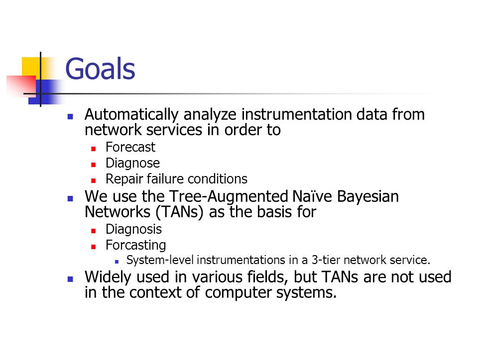 Goals Automatically analyze instrumentation data from network services in order to Forecast Diagnose Repair failure conditions We use the Tree-Augment