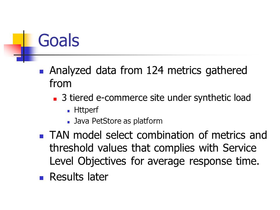 Goals Analyzed data from 124 metrics gathered from 3 tiered e-commerce site under synthetic load Httperf Java PetStore as platform TAN model select co