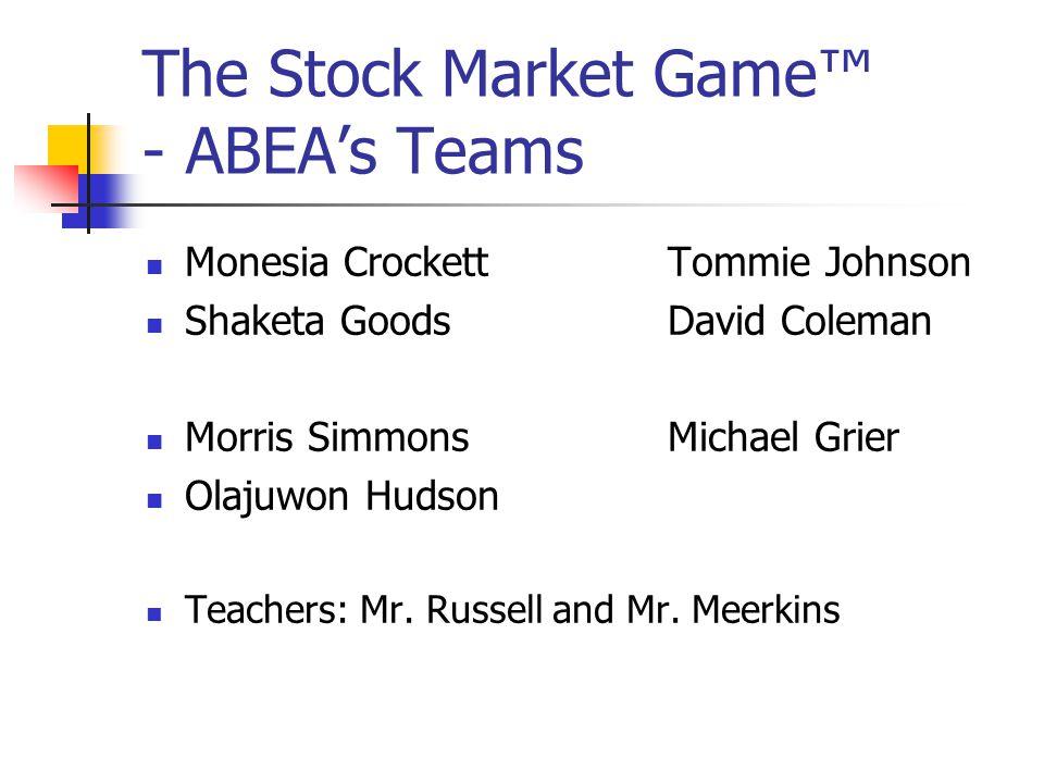 The Stock Market Game™ - ABEA's Teams Monesia CrockettTommie Johnson Shaketa GoodsDavid Coleman Morris SimmonsMichael Grier Olajuwon Hudson Teachers: Mr.