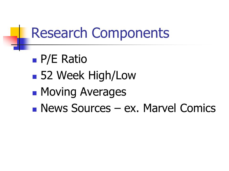 Research Components P/E Ratio 52 Week High/Low Moving Averages News Sources – ex. Marvel Comics