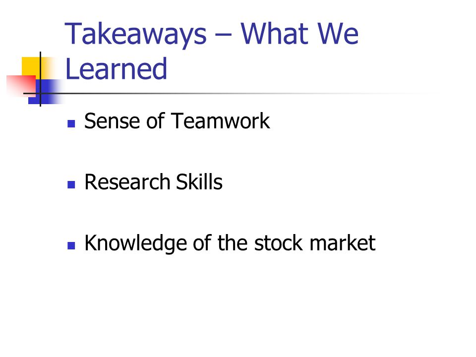 Takeaways – What We Learned Sense of Teamwork Research Skills Knowledge of the stock market