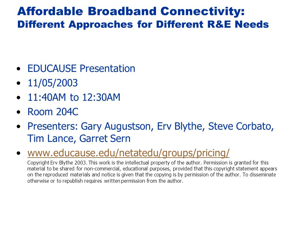 Affordable Broadband Connectivity: Different Approaches for Different R&E Needs EDUCAUSE Presentation 11/05/2003 11:40AM to 12:30AM Room 204C Presenters: Gary Augustson, Erv Blythe, Steve Corbato, Tim Lance, Garret Sern www.educause.edu/netatedu/groups/pricing/ Copyright Erv Blythe 2003.
