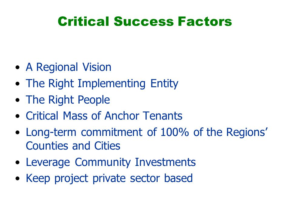 Critical Success Factors A Regional Vision The Right Implementing Entity The Right People Critical Mass of Anchor Tenants Long-term commitment of 100% of the Regions' Counties and Cities Leverage Community Investments Keep project private sector based