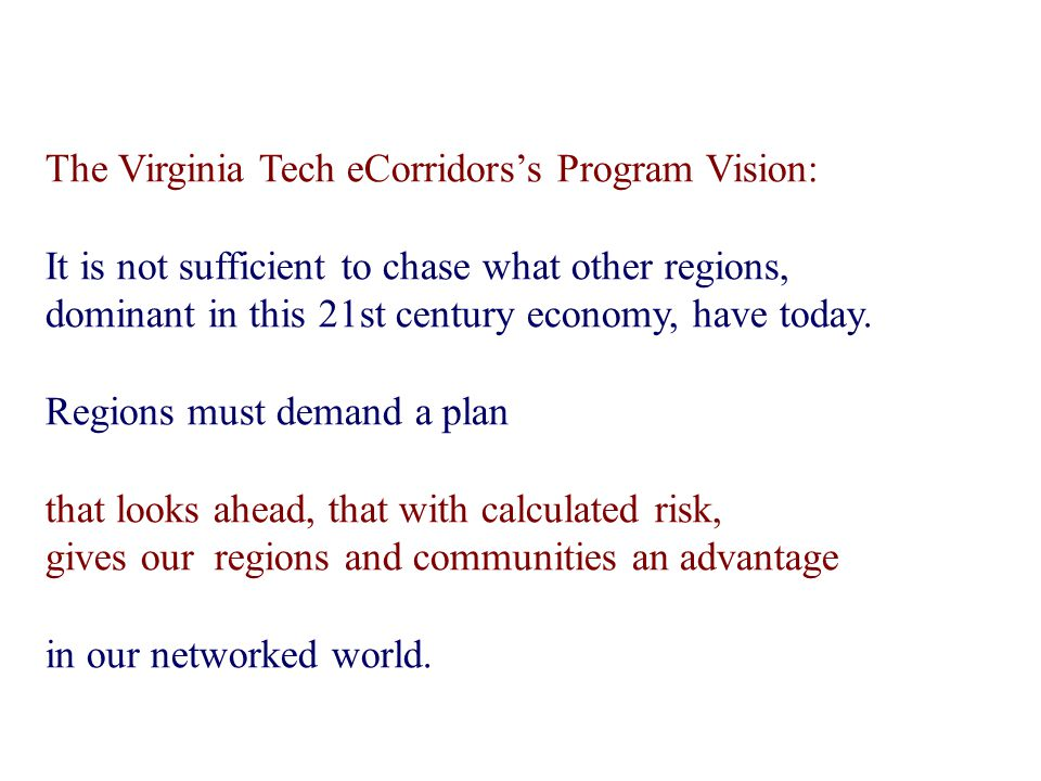 The Virginia Tech eCorridors's Program Vision: It is not sufficient to chase what other regions, dominant in this 21st century economy, have today.
